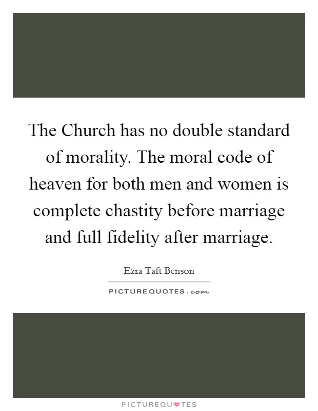 The Church has no double standard of morality. The moral code of heaven for both men and women is complete chastity before marriage and full fidelity after marriage Picture Quote #1