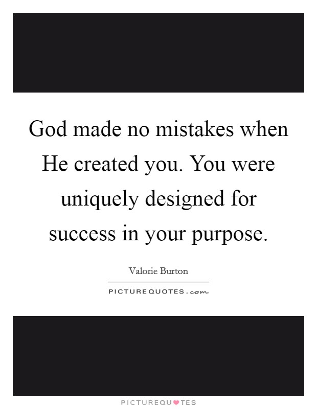 God made no mistakes when He created you. You were uniquely designed for success in your purpose Picture Quote #1