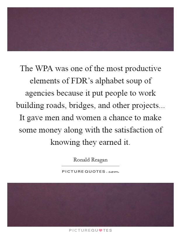 The WPA was one of the most productive elements of FDR's alphabet soup of agencies because it put people to work building roads, bridges, and other projects... It gave men and women a chance to make some money along with the satisfaction of knowing they earned it Picture Quote #1