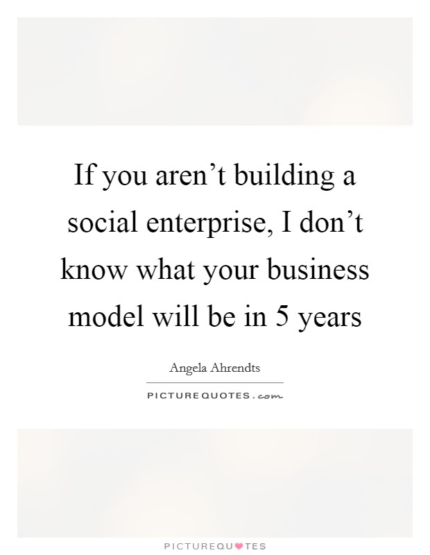 If you aren't building a social enterprise, I don't know what your business model will be in 5 years Picture Quote #1