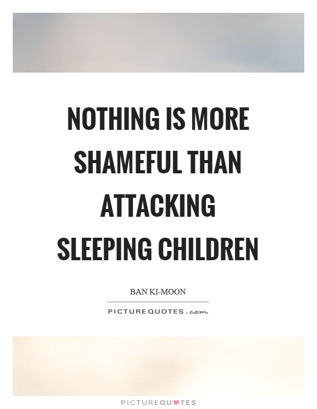 Nothing is more shameful than attacking sleeping children Picture Quote #1