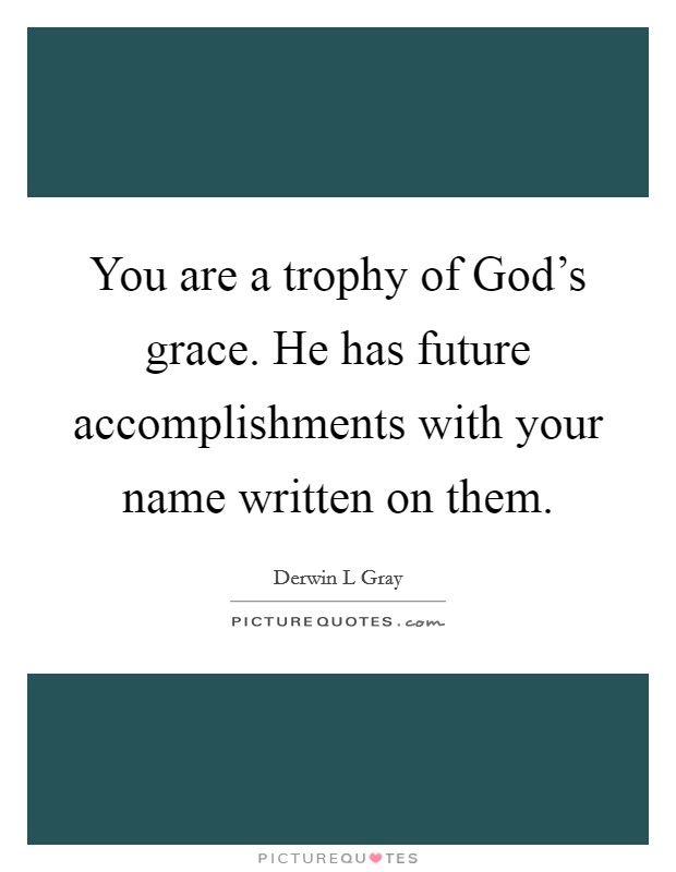 You are a trophy of God's grace. He has future accomplishments with your name written on them Picture Quote #1