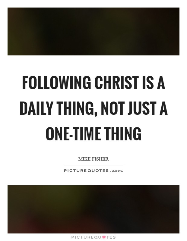 Following Christ is a daily thing, not just a one-time thing Picture Quote #1