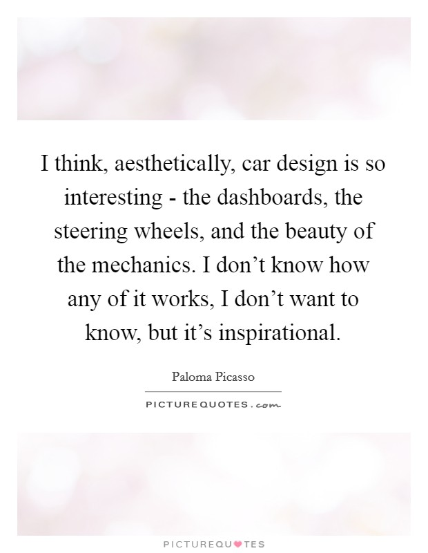 I think, aesthetically, car design is so interesting - the dashboards, the steering wheels, and the beauty of the mechanics. I don't know how any of it works, I don't want to know, but it's inspirational Picture Quote #1