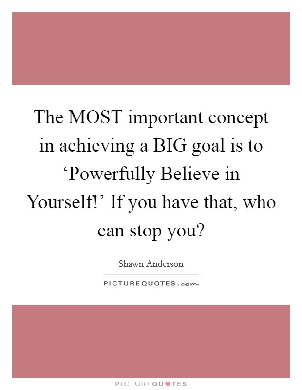 The MOST important concept in achieving a BIG goal is to 'Powerfully Believe in Yourself!' If you have that, who can stop you? Picture Quote #1