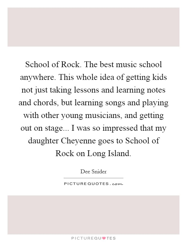 School of Rock. The best music school anywhere. This whole idea of getting kids not just taking lessons and learning notes and chords, but learning songs and playing with other young musicians, and getting out on stage... I was so impressed that my daughter Cheyenne goes to School of Rock on Long Island Picture Quote #1