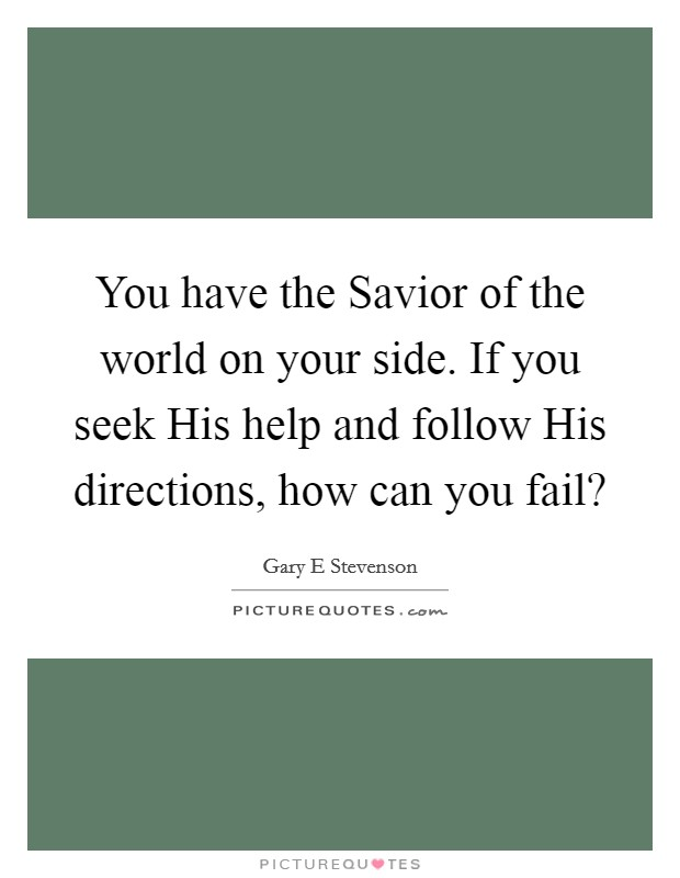 You have the Savior of the world on your side. If you seek His help and follow His directions, how can you fail? Picture Quote #1
