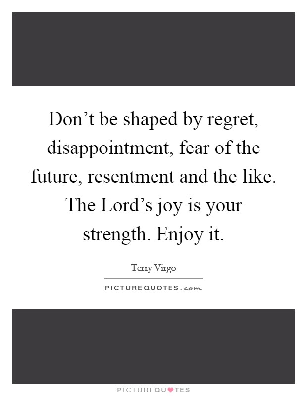 Don't be shaped by regret, disappointment, fear of the future, resentment and the like. The Lord's joy is your strength. Enjoy it Picture Quote #1