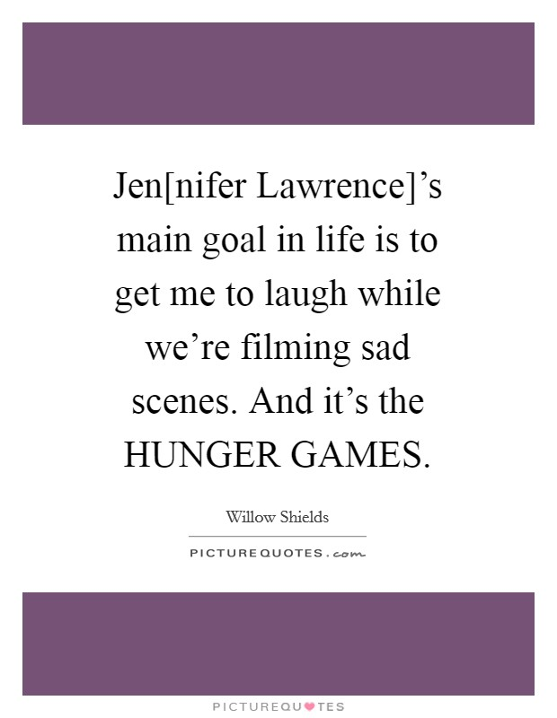 Jen[nifer Lawrence]'s main goal in life is to get me to laugh while we're filming sad scenes. And it's the HUNGER GAMES Picture Quote #1