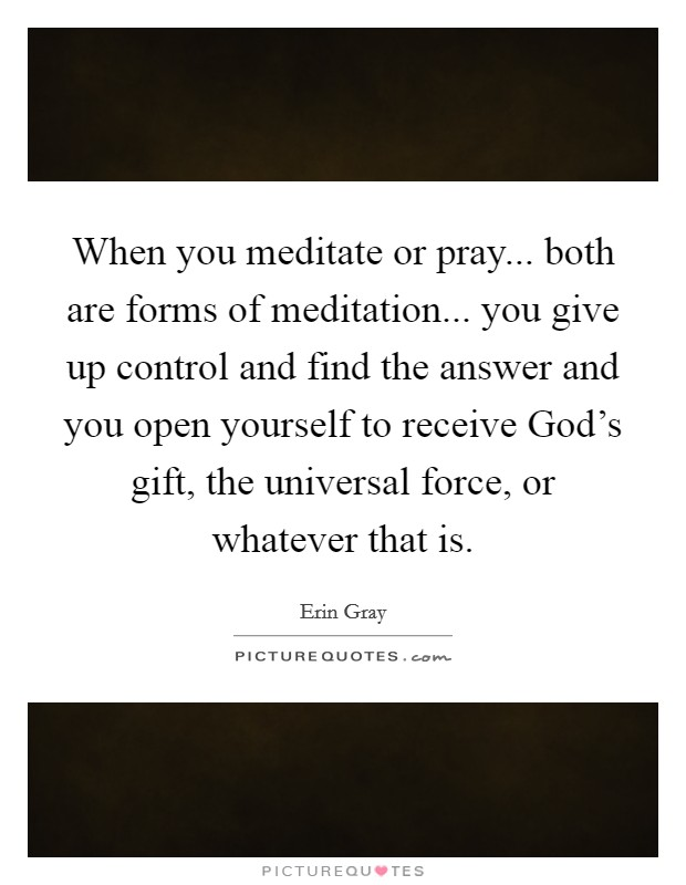 When you meditate or pray... both are forms of meditation... you give up control and find the answer and you open yourself to receive God's gift, the universal force, or whatever that is Picture Quote #1