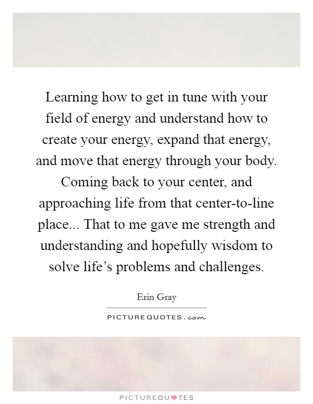Learning how to get in tune with your field of energy and understand how to create your energy, expand that energy, and move that energy through your body. Coming back to your center, and approaching life from that center-to-line place... That to me gave me strength and understanding and hopefully wisdom to solve life's problems and challenges Picture Quote #1