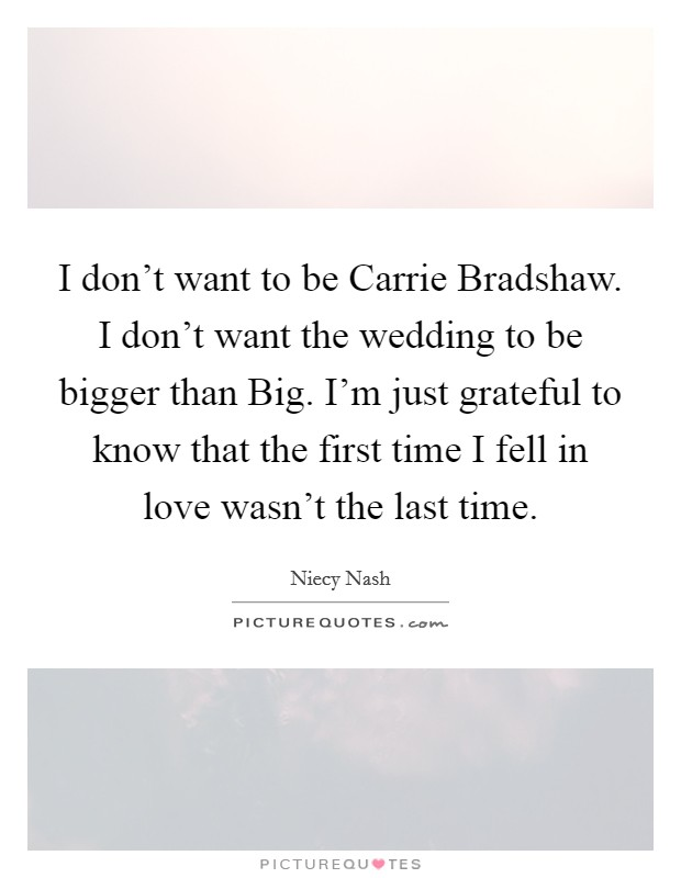 I don't want to be Carrie Bradshaw. I don't want the wedding to be bigger than Big. I'm just grateful to know that the first time I fell in love wasn't the last time Picture Quote #1