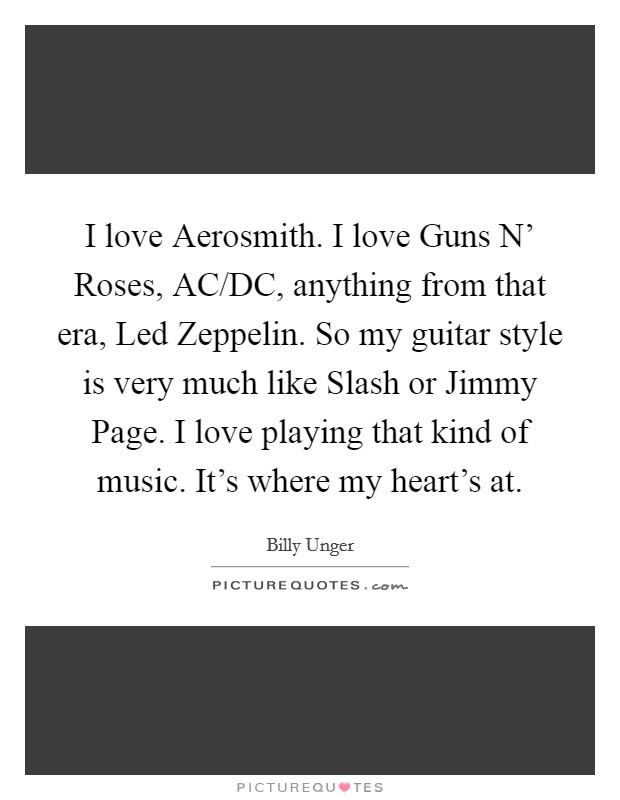 I love Aerosmith. I love Guns N' Roses, AC/DC, anything from that era, Led Zeppelin. So my guitar style is very much like Slash or Jimmy Page. I love playing that kind of music. It's where my heart's at Picture Quote #1