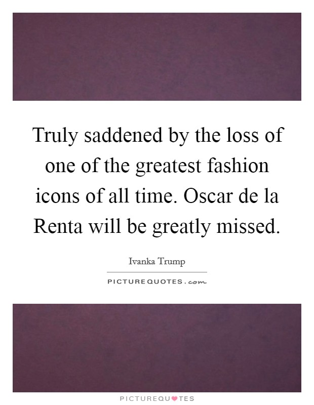 Truly saddened by the loss of one of the greatest fashion icons of all time. Oscar de la Renta will be greatly missed Picture Quote #1
