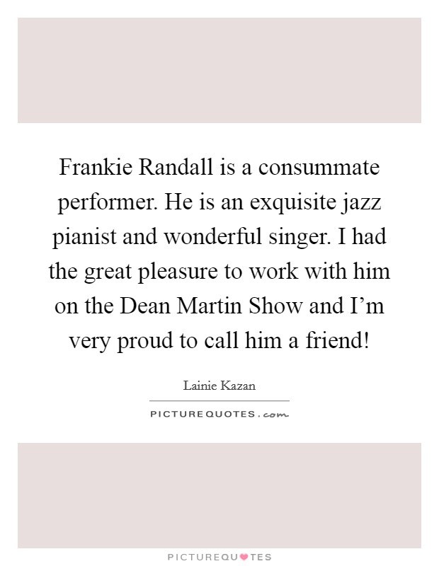 Frankie Randall is a consummate performer. He is an exquisite jazz pianist and wonderful singer. I had the great pleasure to work with him on the Dean Martin Show and I'm very proud to call him a friend! Picture Quote #1
