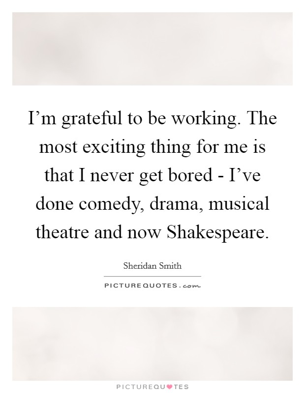 I'm grateful to be working. The most exciting thing for me is that I never get bored - I've done comedy, drama, musical theatre and now Shakespeare Picture Quote #1
