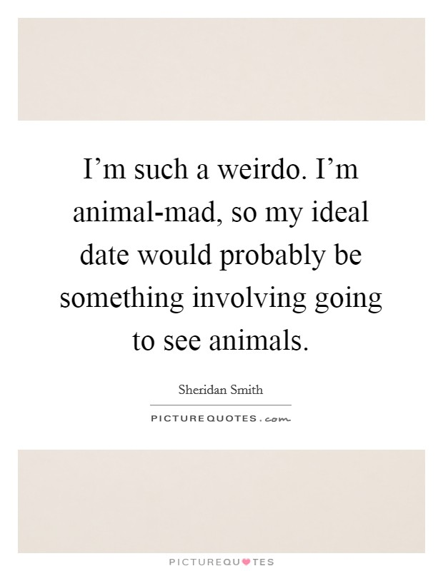 I'm such a weirdo. I'm animal-mad, so my ideal date would probably be something involving going to see animals Picture Quote #1