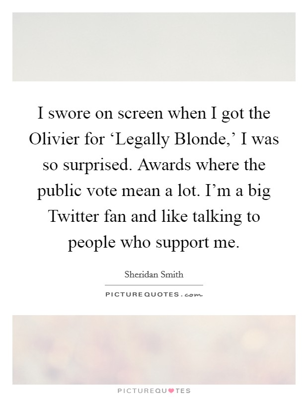 I swore on screen when I got the Olivier for 'Legally Blonde,' I was so surprised. Awards where the public vote mean a lot. I'm a big Twitter fan and like talking to people who support me Picture Quote #1