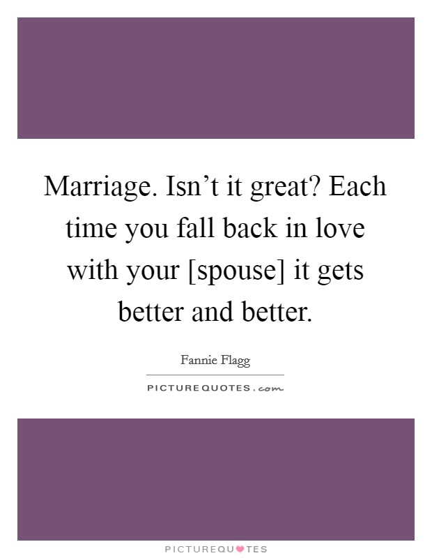 Marriage. Isn't it great? Each time you fall back in love with your [spouse] it gets better and better Picture Quote #1