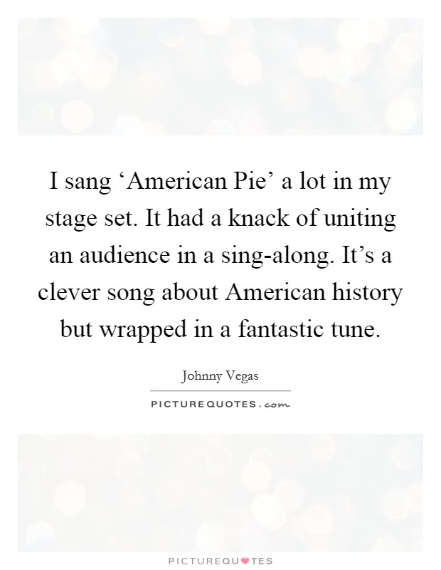 I sang 'American Pie' a lot in my stage set. It had a knack of uniting an audience in a sing-along. It's a clever song about American history but wrapped in a fantastic tune Picture Quote #1