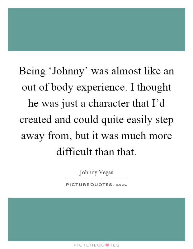 Being 'Johnny' was almost like an out of body experience. I thought he was just a character that I'd created and could quite easily step away from, but it was much more difficult than that Picture Quote #1