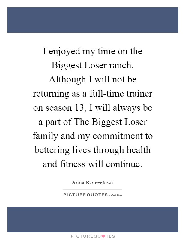 I enjoyed my time on the Biggest Loser ranch. Although I will not be returning as a full-time trainer on season 13, I will always be a part of The Biggest Loser family and my commitment to bettering lives through health and fitness will continue Picture Quote #1