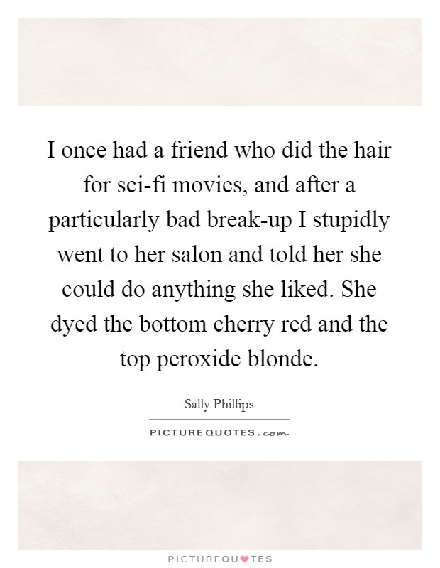 I once had a friend who did the hair for sci-fi movies, and after a particularly bad break-up I stupidly went to her salon and told her she could do anything she liked. She dyed the bottom cherry red and the top peroxide blonde Picture Quote #1