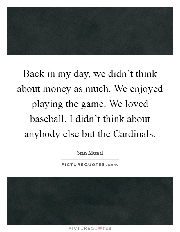 Back in my day, we didn't think about money as much. We enjoyed playing the game. We loved baseball. I didn't think about anybody else but the Cardinals Picture Quote #1