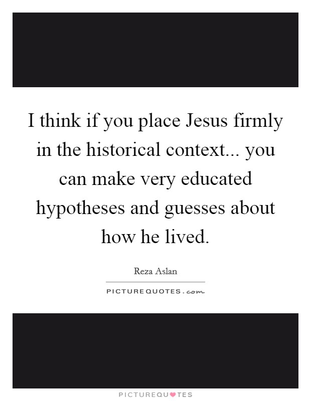 I think if you place Jesus firmly in the historical context... you can make very educated hypotheses and guesses about how he lived Picture Quote #1