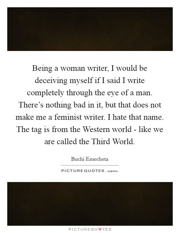 Being a woman writer, I would be deceiving myself if I said I write completely through the eye of a man. There's nothing bad in it, but that does not make me a feminist writer. I hate that name. The tag is from the Western world - like we are called the Third World Picture Quote #1