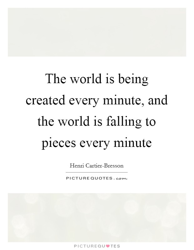 The world is being created every minute, and the world is falling to pieces every minute Picture Quote #1