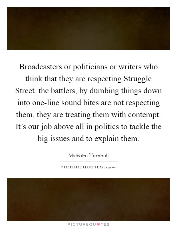 Broadcasters or politicians or writers who think that they are respecting Struggle Street, the battlers, by dumbing things down into one-line sound bites are not respecting them, they are treating them with contempt. It's our job above all in politics to tackle the big issues and to explain them Picture Quote #1