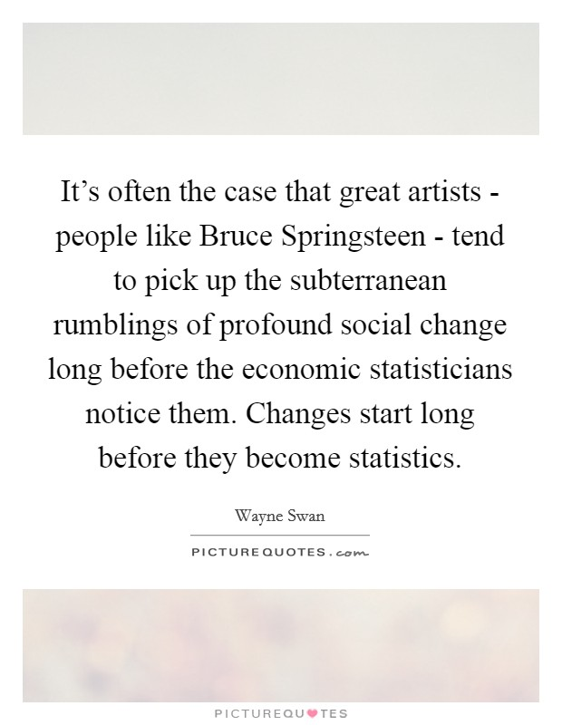 It's often the case that great artists - people like Bruce Springsteen - tend to pick up the subterranean rumblings of profound social change long before the economic statisticians notice them. Changes start long before they become statistics Picture Quote #1