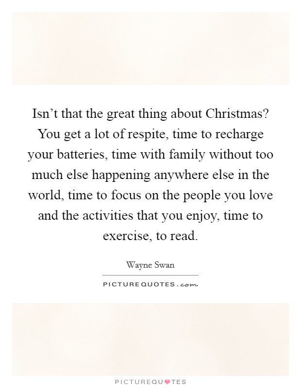 Isn't that the great thing about Christmas? You get a lot of respite, time to recharge your batteries, time with family without too much else happening anywhere else in the world, time to focus on the people you love and the activities that you enjoy, time to exercise, to read Picture Quote #1