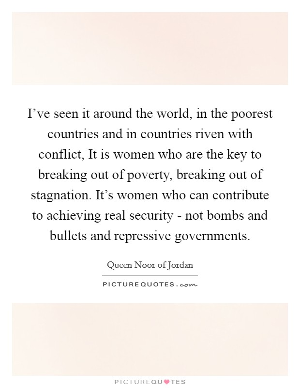 I've seen it around the world, in the poorest countries and in countries riven with conflict, It is women who are the key to breaking out of poverty, breaking out of stagnation. It's women who can contribute to achieving real security - not bombs and bullets and repressive governments Picture Quote #1