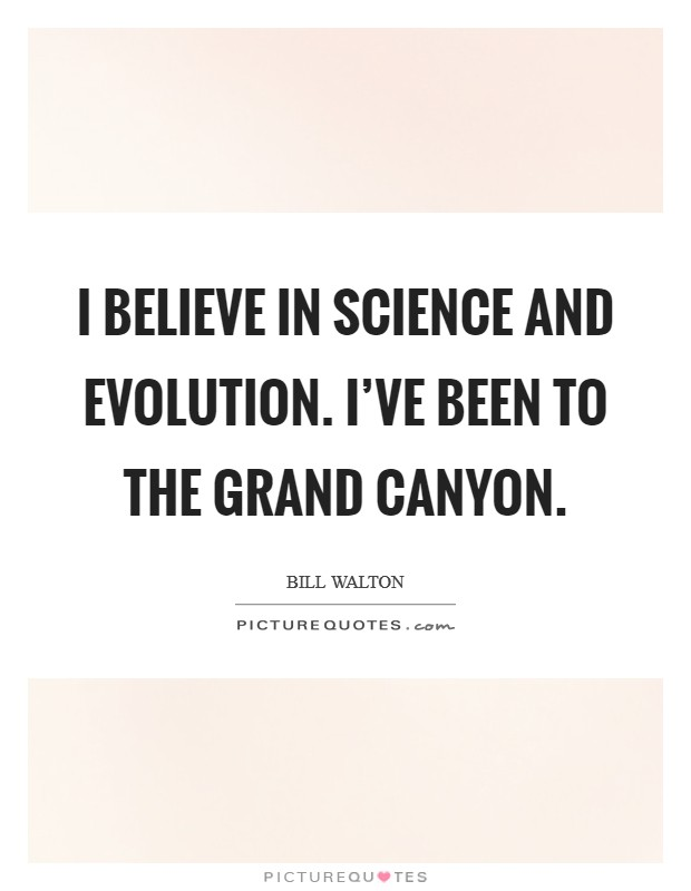 I believe in science and evolution. I've been to the Grand Canyon Picture Quote #1