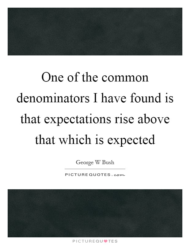One of the common denominators I have found is that expectations rise above that which is expected Picture Quote #1
