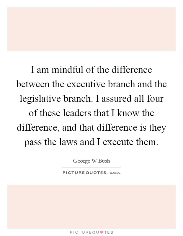 I am mindful of the difference between the executive branch and the legislative branch. I assured all four of these leaders that I know the difference, and that difference is they pass the laws and I execute them Picture Quote #1