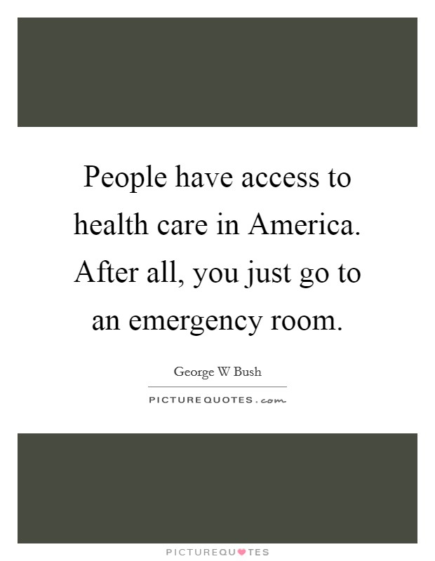 People have access to health care in America. After all, you just go to an emergency room Picture Quote #1