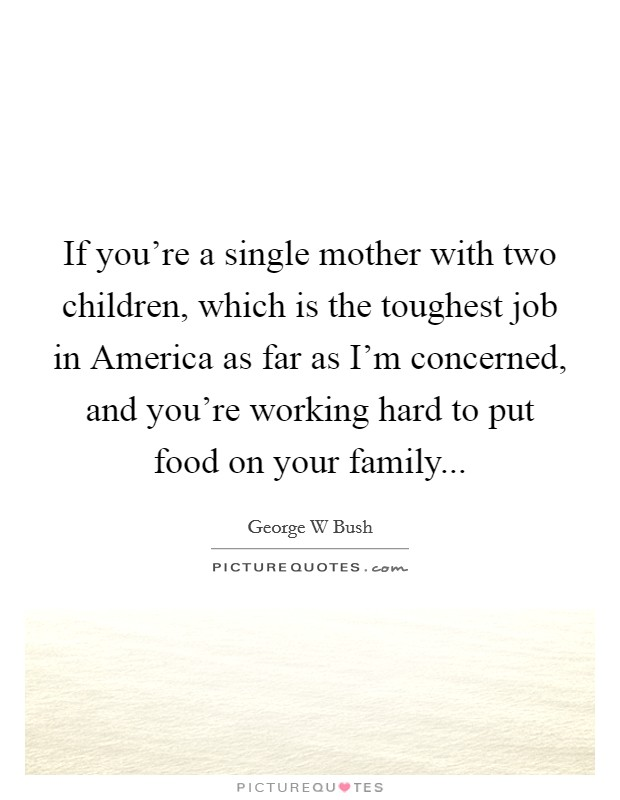 If you're a single mother with two children, which is the toughest job in America as far as I'm concerned, and you're working hard to put food on your family Picture Quote #1
