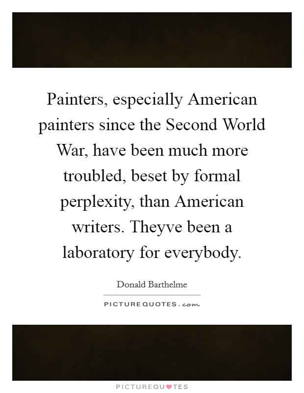 Painters, especially American painters since the Second World War, have been much more troubled, beset by formal perplexity, than American writers. Theyve been a laboratory for everybody Picture Quote #1
