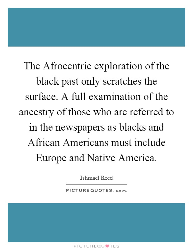 The Afrocentric exploration of the black past only scratches the surface. A full examination of the ancestry of those who are referred to in the newspapers as blacks and African Americans must include Europe and Native America Picture Quote #1