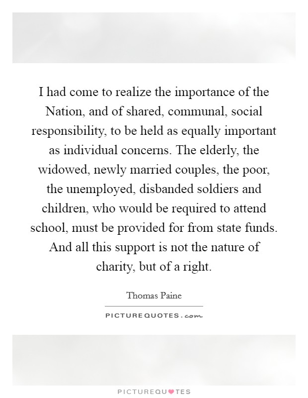 I had come to realize the importance of the Nation, and of shared, communal, social responsibility, to be held as equally important as individual concerns. The elderly, the widowed, newly married couples, the poor, the unemployed, disbanded soldiers and children, who would be required to attend school, must be provided for from state funds. And all this support is not the nature of charity, but of a right Picture Quote #1