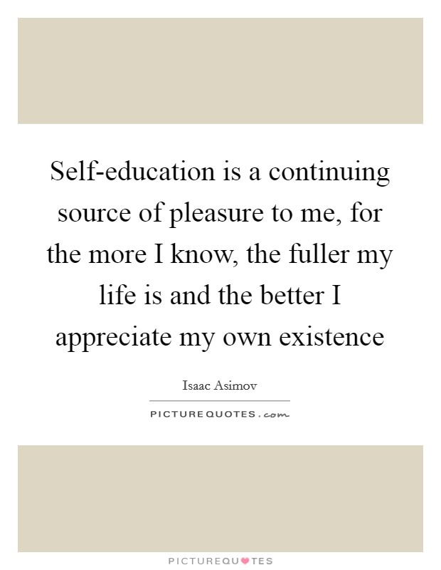 Self-education is a continuing source of pleasure to me, for the more I know, the fuller my life is and the better I appreciate my own existence Picture Quote #1