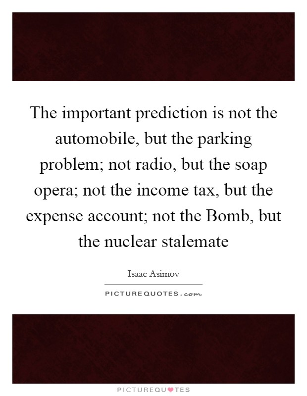 The important prediction is not the automobile, but the parking problem; not radio, but the soap opera; not the income tax, but the expense account; not the Bomb, but the nuclear stalemate Picture Quote #1