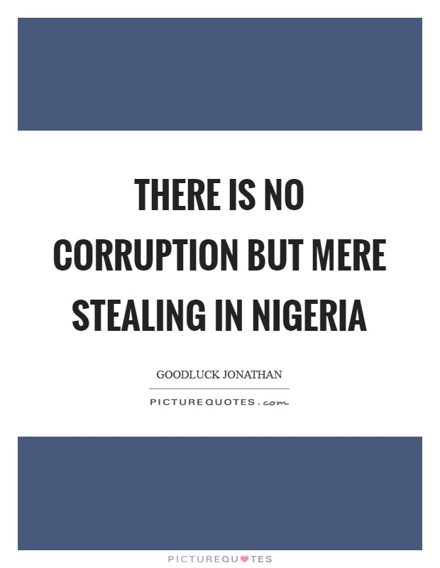 There is no corruption but mere stealing in Nigeria Picture Quote #1