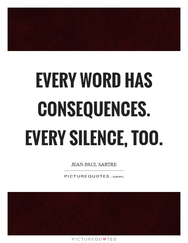 Every word has consequences. Every silence, too Picture Quote #1