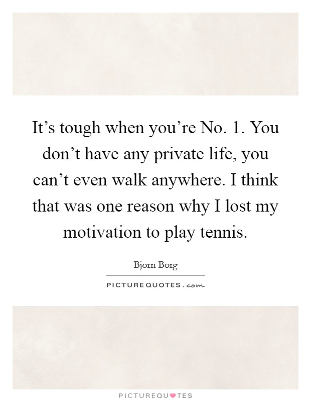 It's tough when you're No. 1. You don't have any private life, you can't even walk anywhere. I think that was one reason why I lost my motivation to play tennis Picture Quote #1