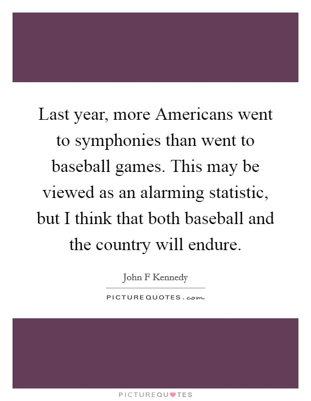 Last year, more Americans went to symphonies than went to baseball games. This may be viewed as an alarming statistic, but I think that both baseball and the country will endure Picture Quote #1