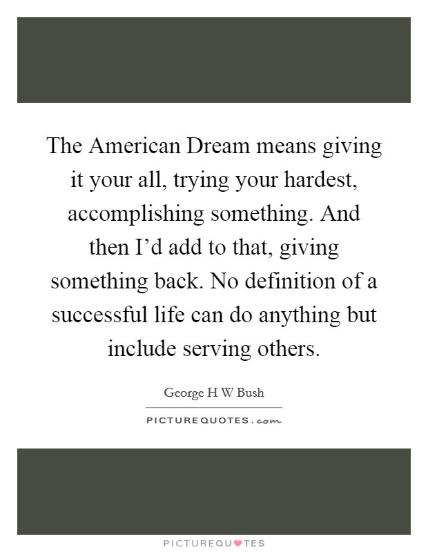 The American Dream means giving it your all, trying your hardest, accomplishing something. And then I'd add to that, giving something back. No definition of a successful life can do anything but include serving others Picture Quote #1